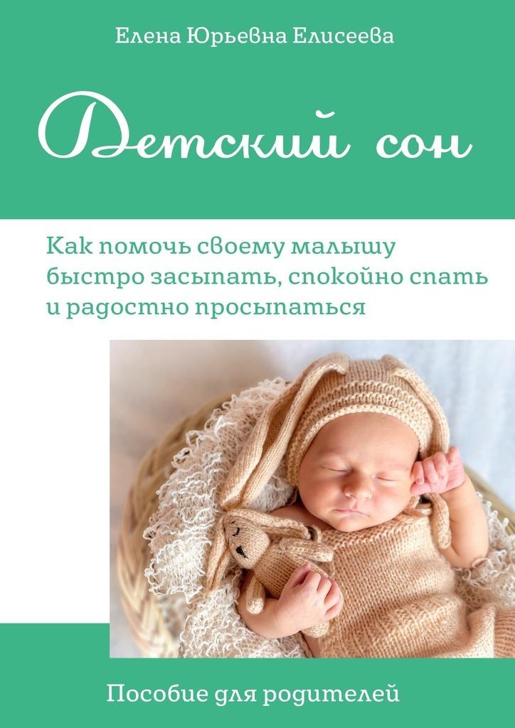 Елена Юрьевна Елисеева Детский сон. Пособие для родителей. Как помочь своему малышу быстро засыпать, спокойно спатьирадостно просыпаться